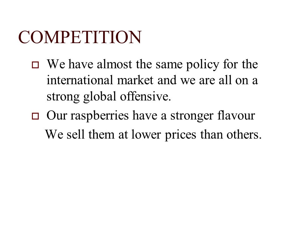 COMPETITION We have almost the same policy for the international market and we are all on a strong global offensive. Our raspberries have a stronger f