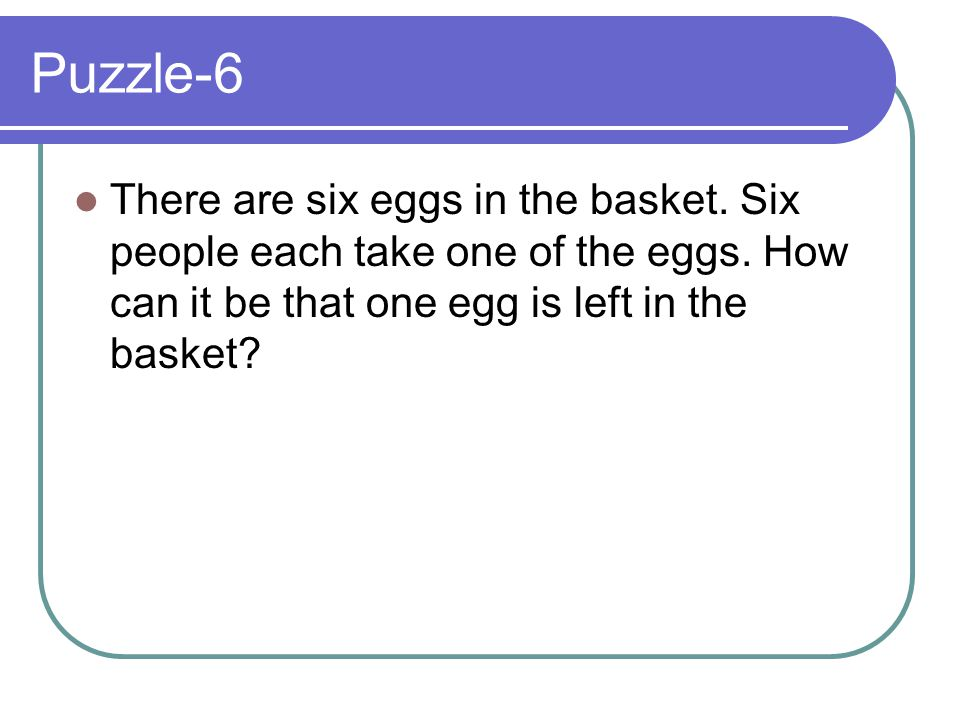 Puzzle-6 There are six eggs in the basket. Six people each take one of the eggs. How can it be that one egg is left in the basket?