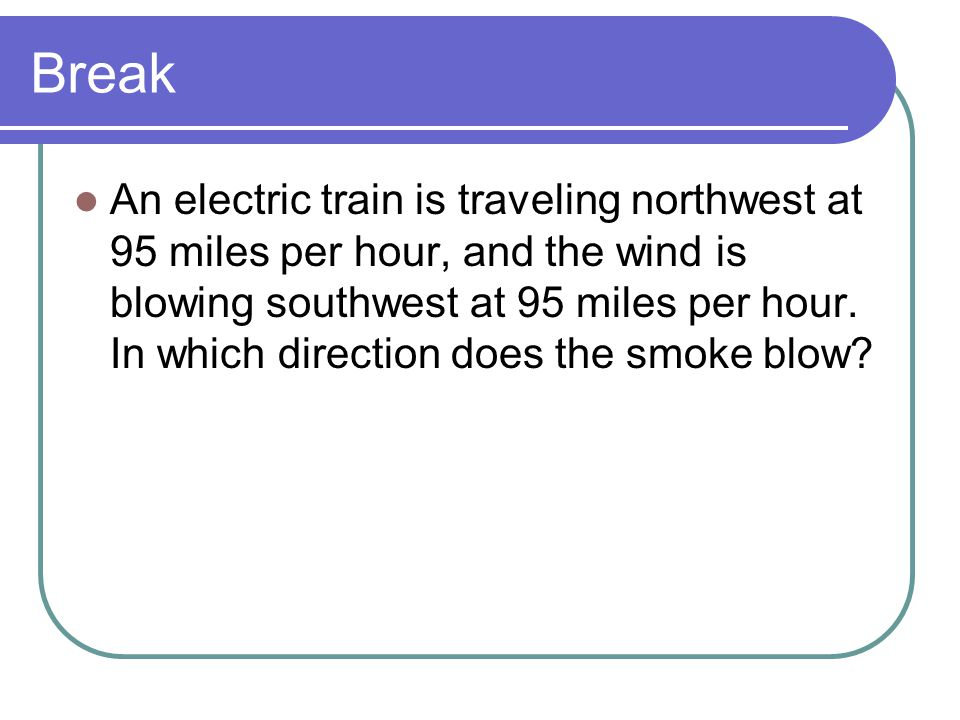 Break An electric train is traveling northwest at 95 miles per hour, and the wind is blowing southwest at 95 miles per hour. In which direction does t