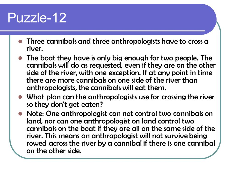 Puzzle-12 Three cannibals and three anthropologists have to cross a river. The boat they have is only big enough for two people. The cannibals will do