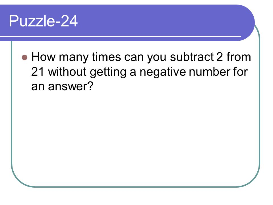 Puzzle-24 How many times can you subtract 2 from 21 without getting a negative number for an answer?