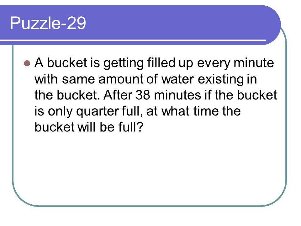 Puzzle-29 A bucket is getting filled up every minute with same amount of water existing in the bucket. After 38 minutes if the bucket is only quarter