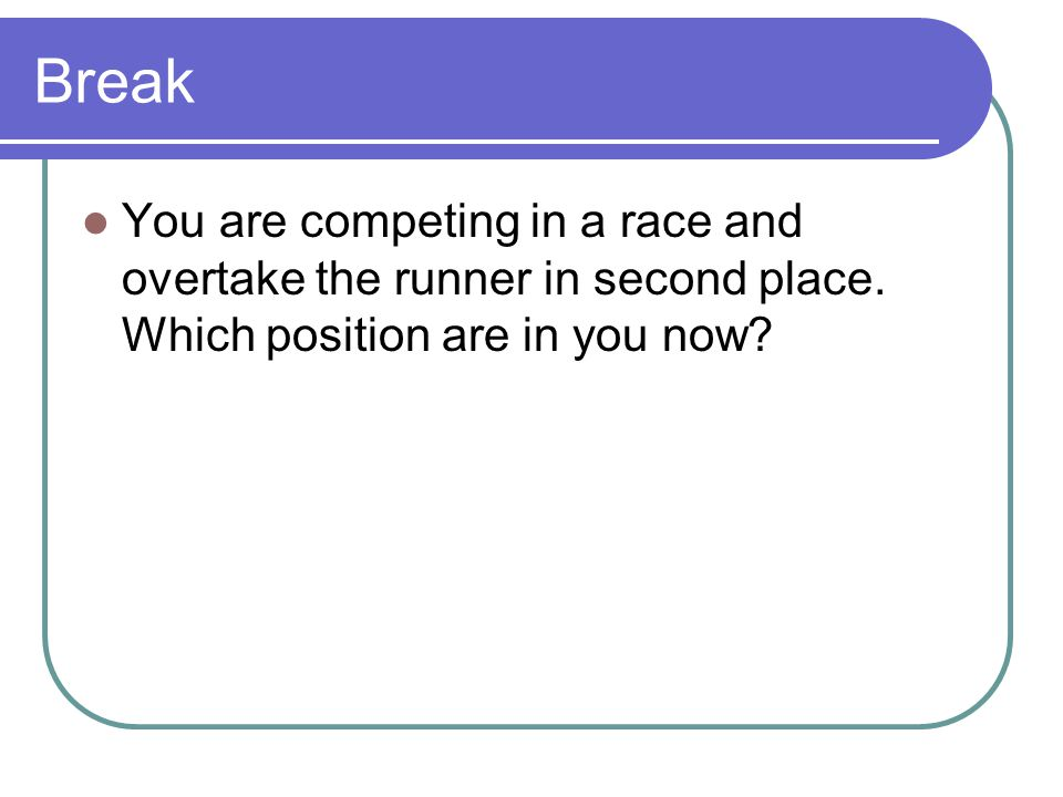 Break You are competing in a race and overtake the runner in second place. Which position are in you now?