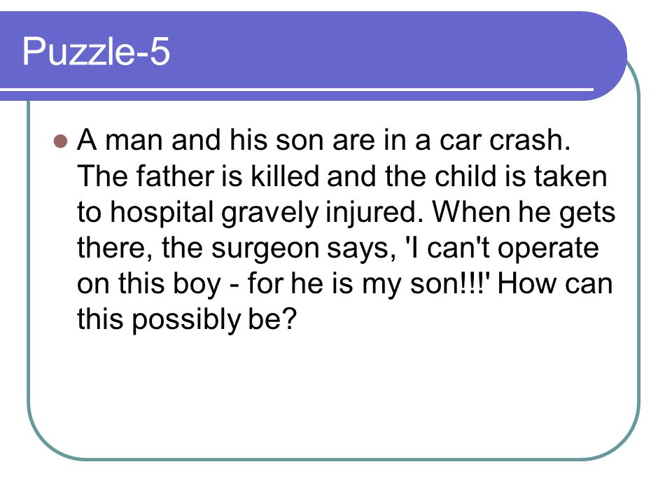 Puzzle-5 A man and his son are in a car crash. The father is killed and the child is taken to hospital gravely injured. When he gets there, the surgeo
