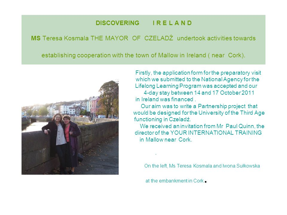 DISCOVERING I R E L A N D MS Teresa Kosmala THE MAYOR OF CZELADŹ undertook activities towards establishing cooperation with the town of Mallow in Ireland ( near Cork).