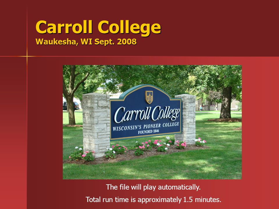 Carroll College Waukesha, WI Sept.2008 The file will play automatically.