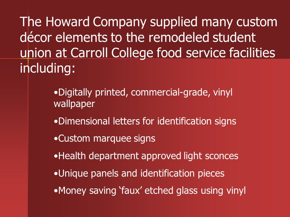 Digitally printed, commercial-grade, vinyl wallpaper Dimensional letters for identification signs Custom marquee signs Health department approved light sconces Unique panels and identification pieces Money saving faux etched glass using vinyl The Howard Company supplied many custom décor elements to the remodeled student union at Carroll College food service facilities including: