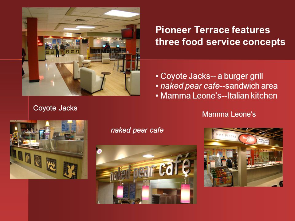 Pioneer Terrace features three food service concepts Coyote Jacks-- a burger grill naked pear cafe--sandwich area Mamma Leones--Italian kitchen Coyote Jacks naked pear cafe Mamma Leones