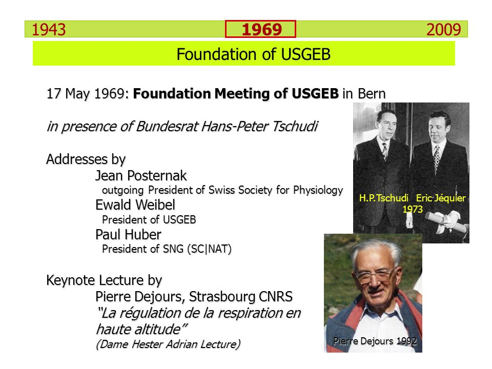 Foundation of USGEB 17 May 1969: Foundation Meeting of USGEB in Bern in presence of Bundesrat Hans-Peter Tschudi Addresses by Jean Posternak outgoing President of Swiss Society for Physiology Ewald Weibel President of USGEB Paul Huber President of SNG (SC|NAT) Keynote Lecture by Pierre Dejours, Strasbourg CNRS La régulation de la respiration en haute altitude (Dame Hester Adrian Lecture) H.P.Tschudi Eric Jéquier 1973 Pierre Dejours 1992