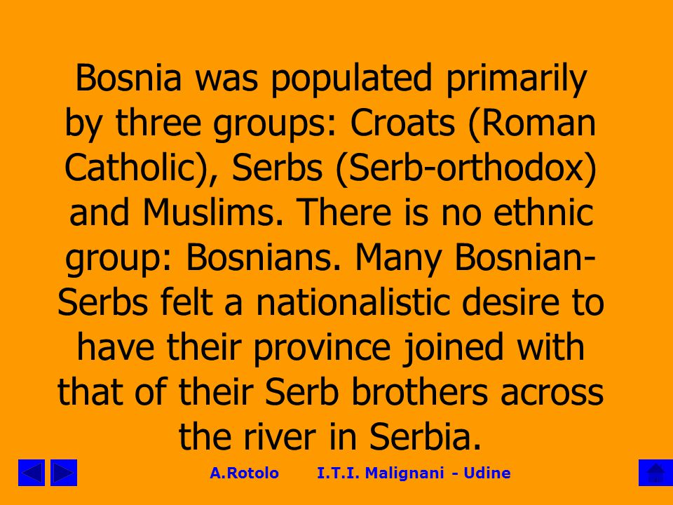 Bosnia was populated primarily by three groups: Croats (Roman Catholic), Serbs (Serb-orthodox) and Muslims.