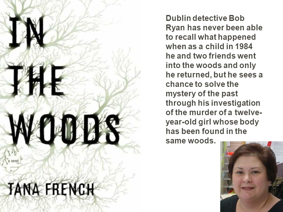Dublin detective Bob Ryan has never been able to recall what happened when as a child in 1984 he and two friends went into the woods and only he returned, but he sees a chance to solve the mystery of the past through his investigation of the murder of a twelve- year-old girl whose body has been found in the same woods.