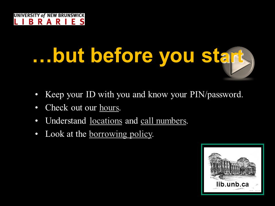 lib.unb.ca Keep your ID with you and know your PIN/password. Check out our hours.hours Understand locations and call numbers.locationscall numbers Loo