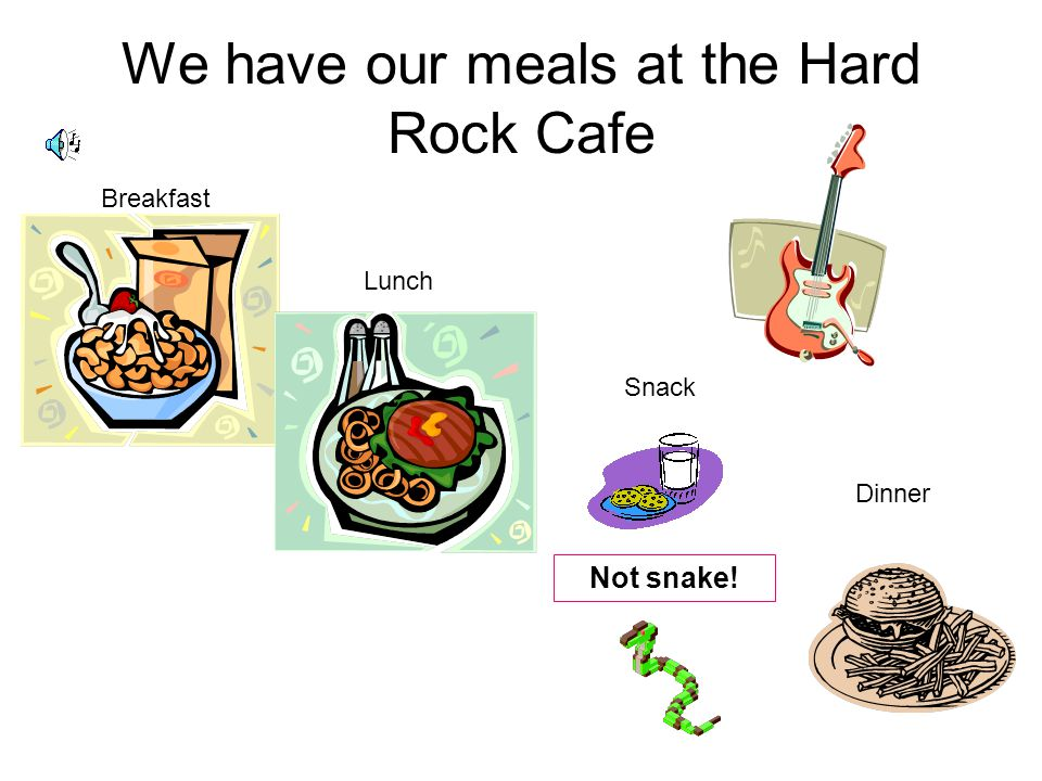 We have our meals at the Hard Rock Cafe Breakfast Lunch Snack Dinner Not snake!