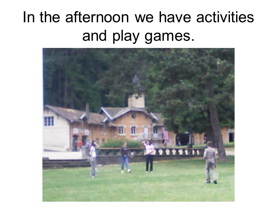 In the afternoon we have activities and play games.