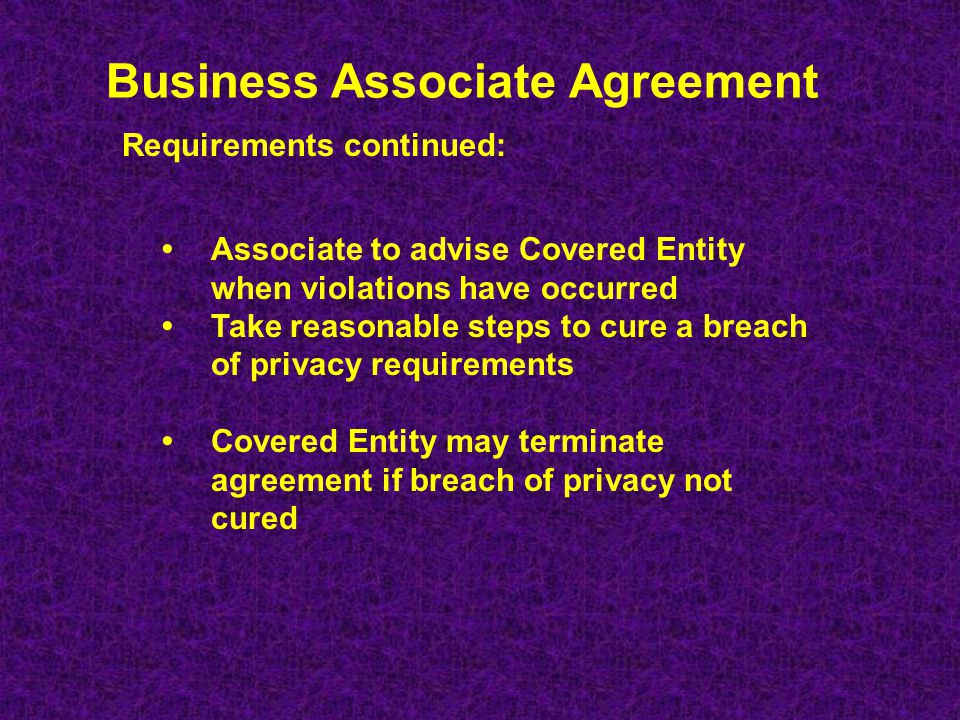 Business Associate Agreement Satisfactory assurance that PHI will be appropriately safeguarded and used only for the purposes of performing associates