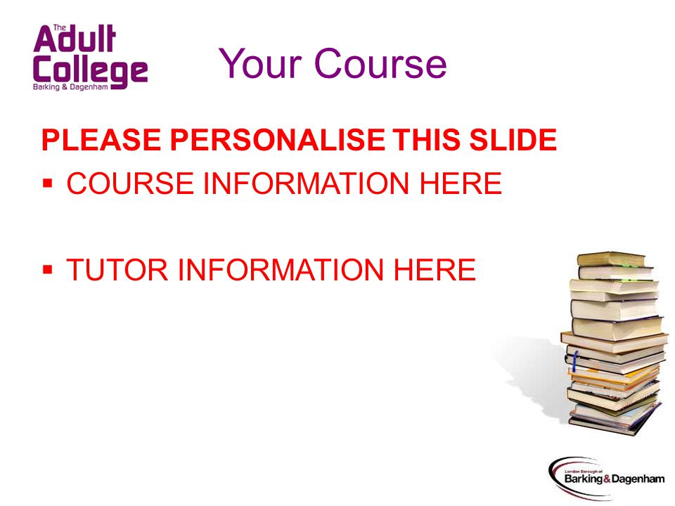 Your Course PLEASE PERSONALISE THIS SLIDE COURSE INFORMATION HERE TUTOR INFORMATION HERE