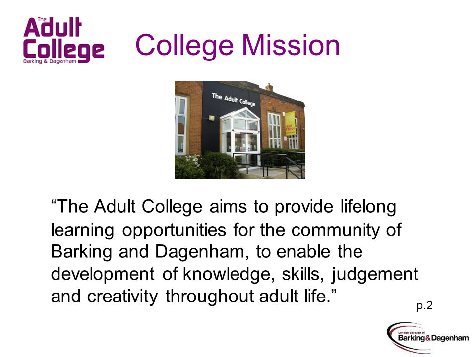 College Mission The Adult College aims to provide lifelong learning opportunities for the community of Barking and Dagenham, to enable the development of knowledge, skills, judgement and creativity throughout adult life.