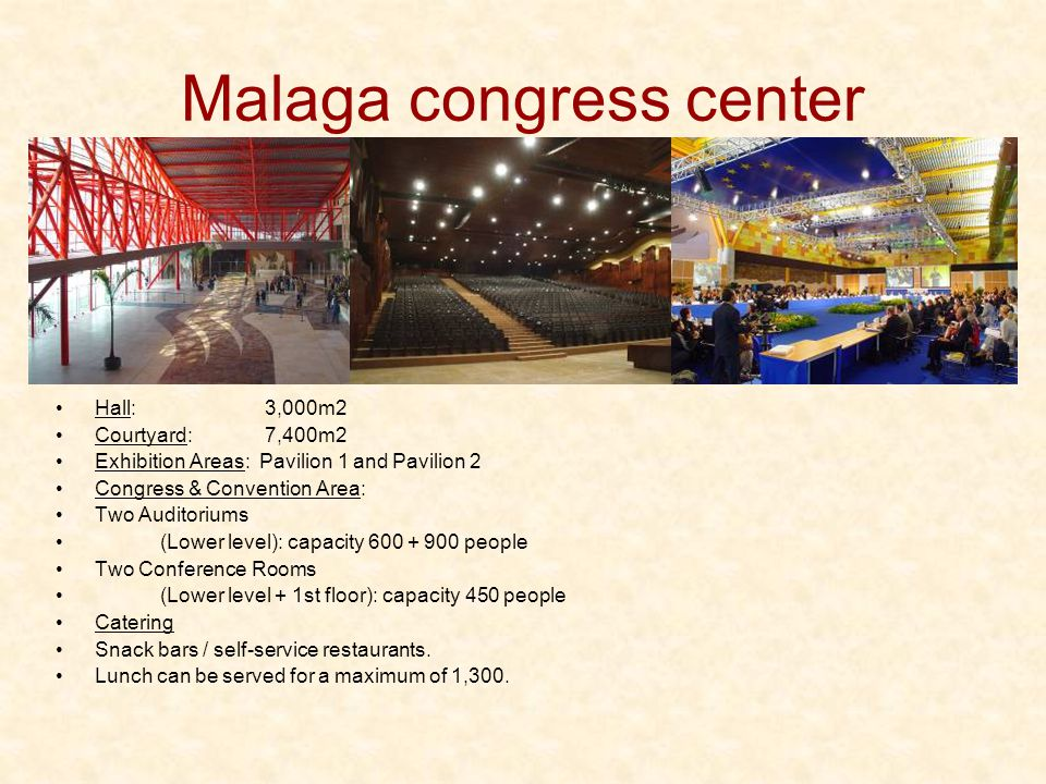 Malaga congress center Hall: 3,000m2 Courtyard: 7,400m2 Exhibition Areas: Pavilion 1 and Pavilion 2 Congress & Convention Area: Two Auditoriums (Lower level): capacity 600 + 900 people Two Conference Rooms (Lower level + 1st floor): capacity 450 people Catering Snack bars / self-service restaurants.