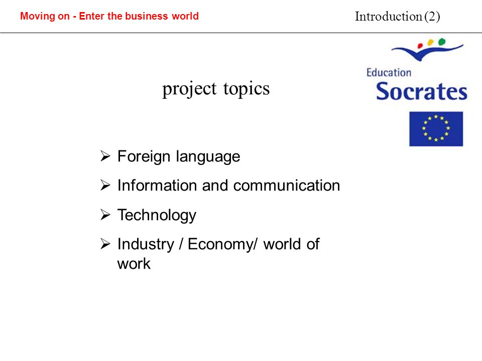 Moving on - Enter the business world Introduction (2) project topics Foreign language Information and communication Technology Industry / Economy/ world of work