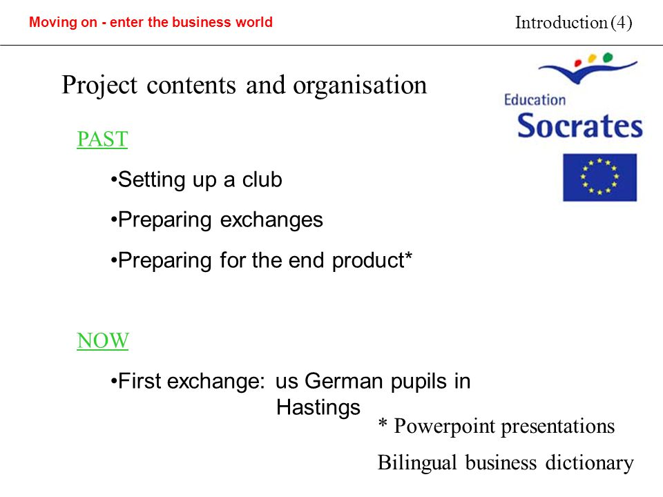 Moving on - enter the business world Introduction (4) Project contents and organisation PAST Setting up a club Preparing exchanges Preparing for the end product* NOW First exchange: us German pupils in Hastings * Powerpoint presentations Bilingual business dictionary