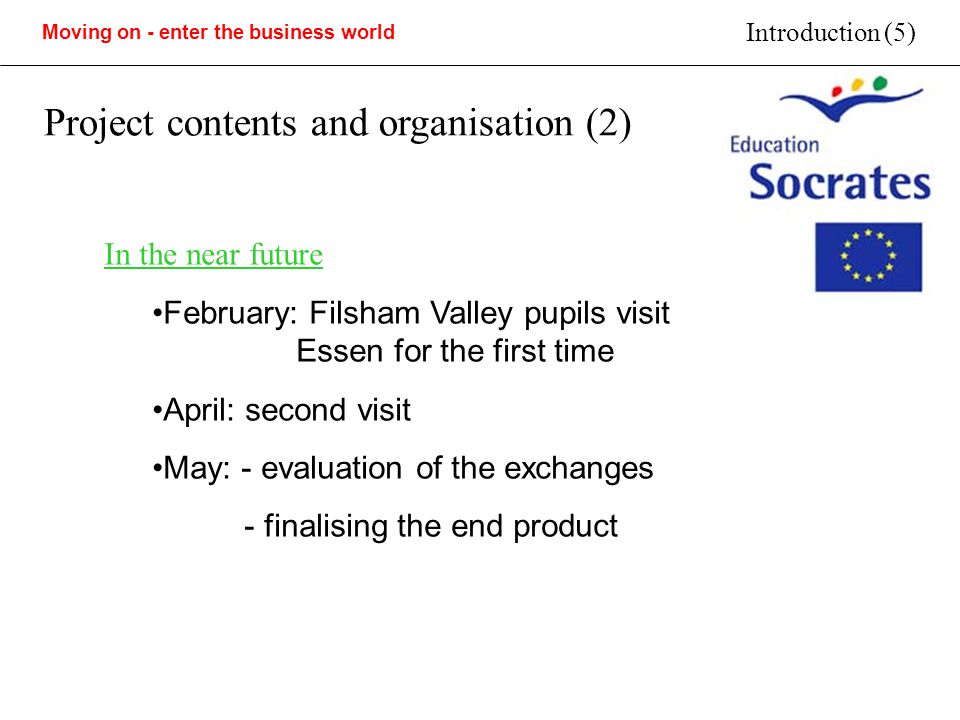 Moving on - enter the business world Introduction (5) Project contents and organisation (2) In the near future February: Filsham Valley pupils visit Essen for the first time April: second visit May: - evaluation of the exchanges - finalising the end product
