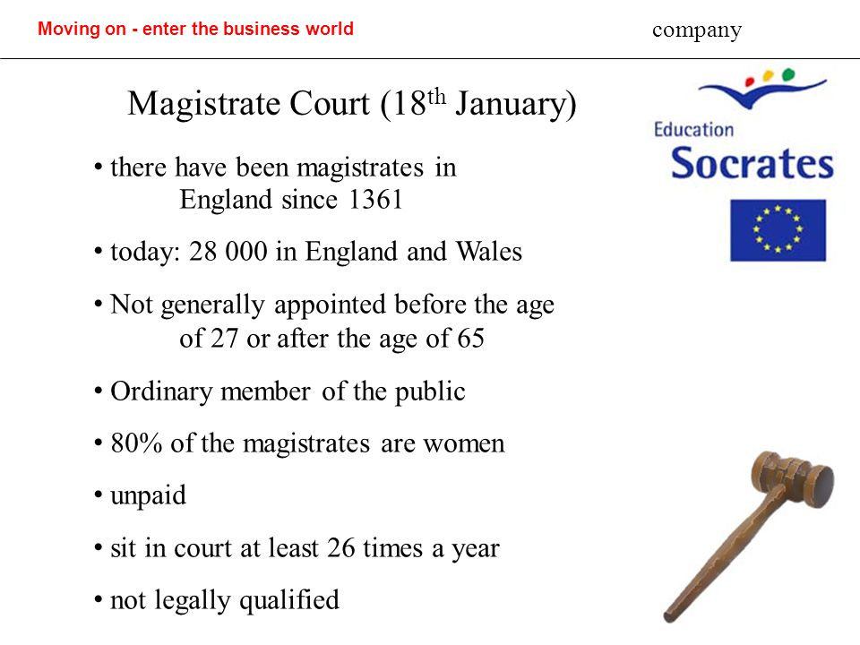 Moving on - enter the business world company Magistrate Court (18 th January) there have been magistrates in England since 1361 today: 28 000 in England and Wales Not generally appointed before the age of 27 or after the age of 65 Ordinary member of the public 80% of the magistrates are women unpaid sit in court at least 26 times a year not legally qualified