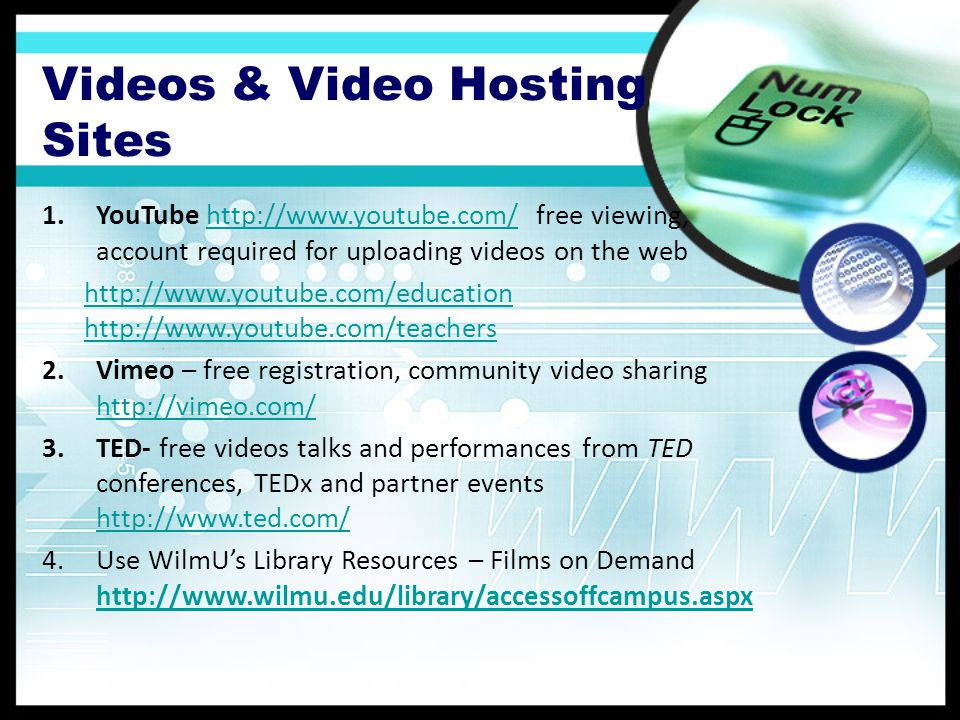 Videos & Video Hosting Sites 1.YouTube http://www.youtube.com/ free viewing, account required for uploading videos on the webhttp://www.youtube.com/ http://www.youtube.com/education http://www.youtube.com/teachers 2.Vimeo – free registration, community video sharing http://vimeo.com/ http://vimeo.com/ 3.TED- free videos talks and performances from TED conferences, TEDx and partner events http://www.ted.com/ http://www.ted.com/ 4.Use WilmUs Library Resources – Films on Demand http://www.wilmu.edu/library/accessoffcampus.aspx http://www.wilmu.edu/library/accessoffcampus.aspx