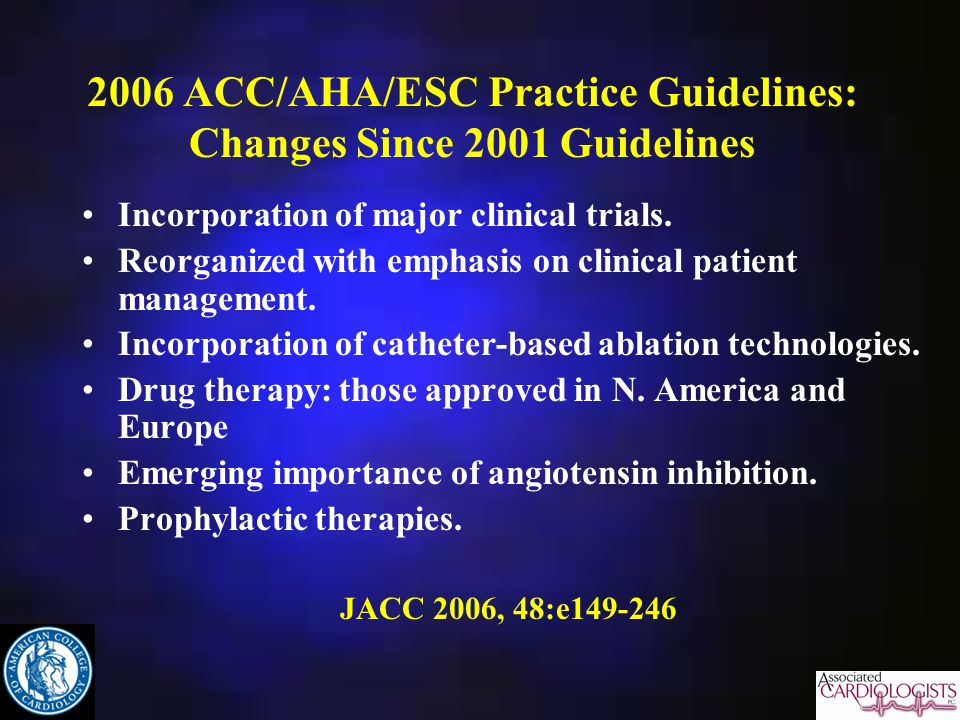 2006 ACC/AHA/ESC Practice Guidelines: Changes Since 2001 Guidelines Incorporation of major clinical trials.