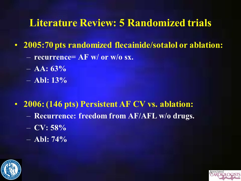 Literature Review: 5 Randomized trials 2005:70 pts randomized flecainide/sotalol or ablation: –recurrence= AF w/ or w/o sx.