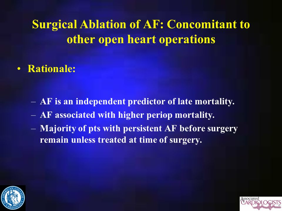Surgical Ablation of AF: Concomitant to other open heart operations Rationale: –AF is an independent predictor of late mortality.