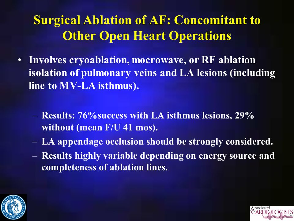 Surgical Ablation of AF: Concomitant to Other Open Heart Operations Involves cryoablation, mocrowave, or RF ablation isolation of pulmonary veins and LA lesions (including line to MV-LA isthmus).