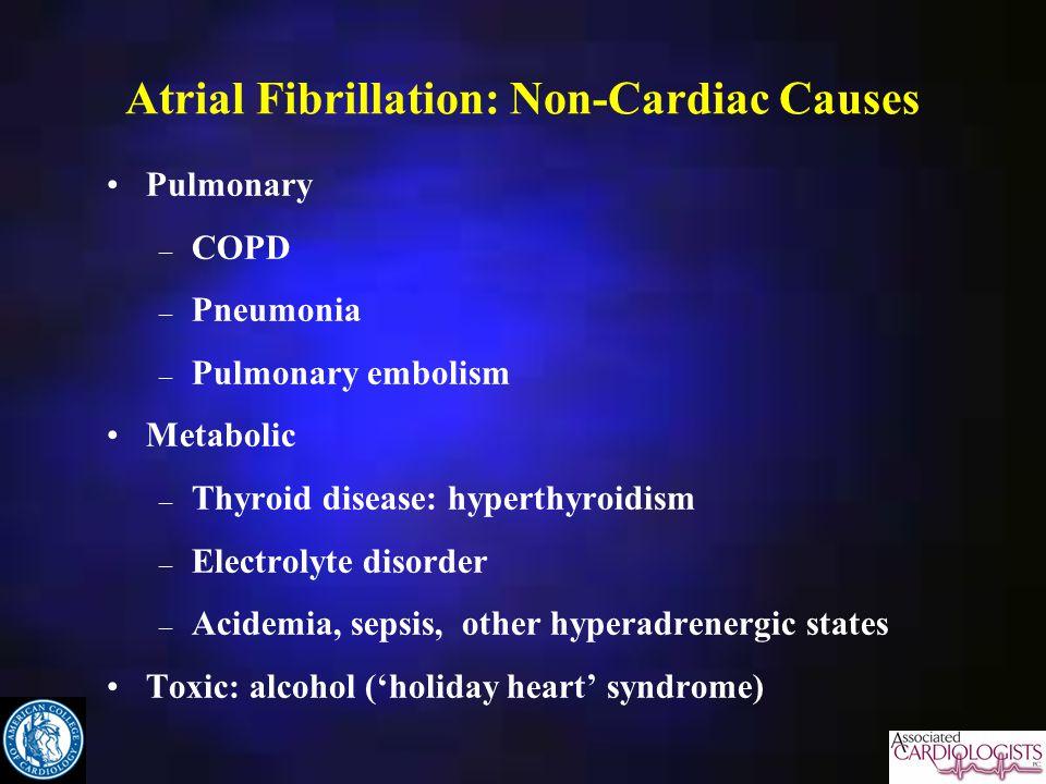 Atrial Fibrillation: Non-Cardiac Causes Pulmonary – COPD – Pneumonia – Pulmonary embolism Metabolic – Thyroid disease: hyperthyroidism – Electrolyte disorder – Acidemia, sepsis, other hyperadrenergic states Toxic: alcohol (holiday heart syndrome)
