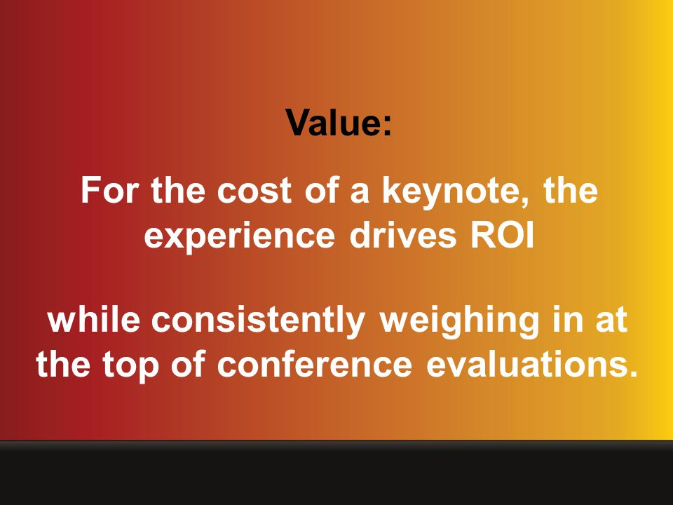 Value: For the cost of a keynote, the experience drives ROI while consistently weighing in at the top of conference evaluations.