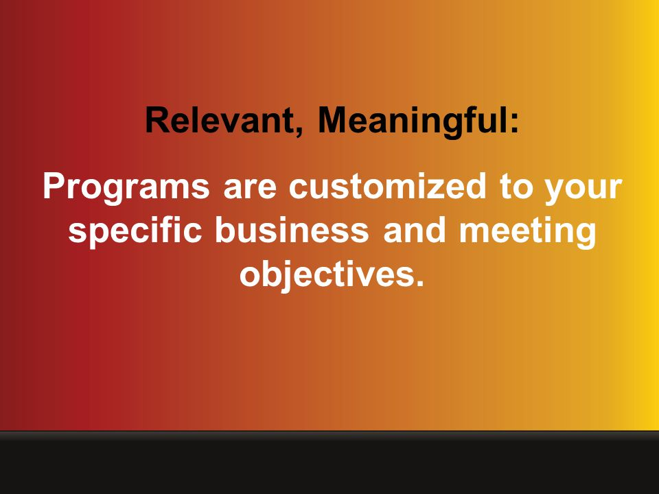 Relevant, Meaningful: Programs are customized to your specific business and meeting objectives.