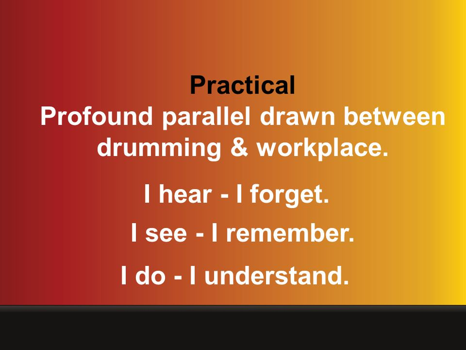 Practical Profound parallel drawn between drumming & workplace. I hear - I forget. I see - I remember. I do - I understand.