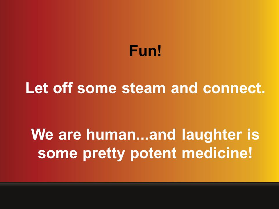 Fun! Let off some steam and connect. We are human...and laughter is some pretty potent medicine!