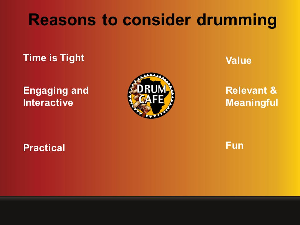 Time is Tight Value Relevant & Meaningful Practical Engaging and Interactive Fun Reasons to consider drumming
