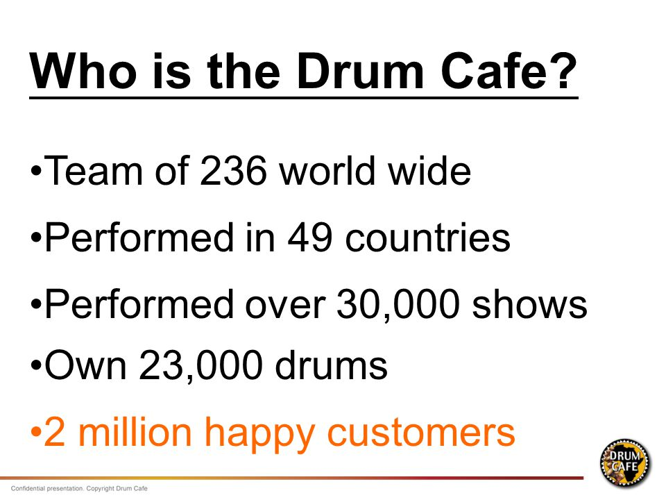 Team of 236 world wide Performed in 49 countries Performed over 30,000 shows Own 23,000 drums 2 million happy customers Who is the Drum Cafe?
