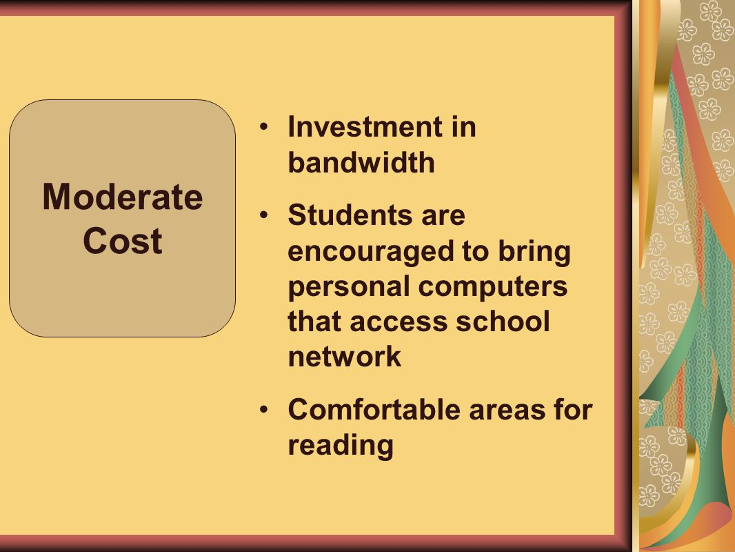 Moderate Cost Investment in bandwidth Students are encouraged to bring personal computers that access school network Comfortable areas for reading