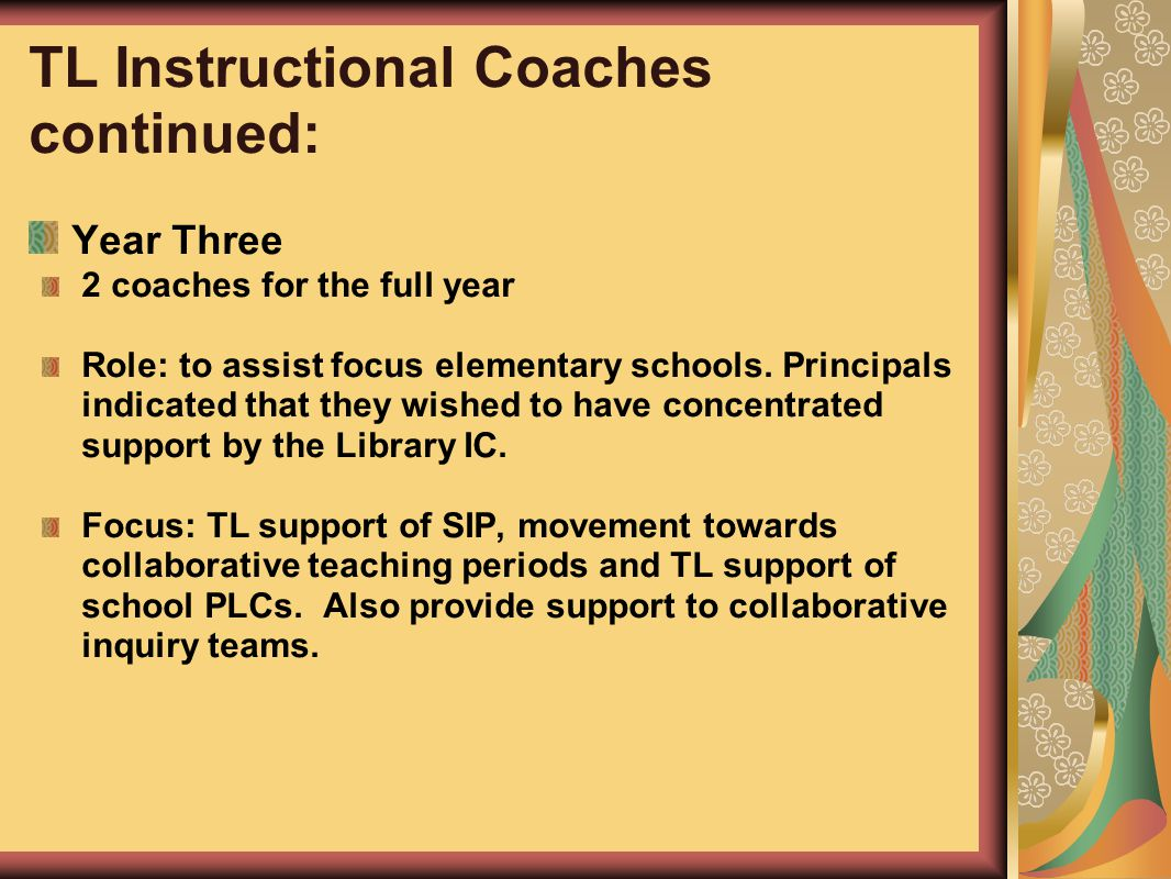 TL Instructional Coaches continued: Year Three 2 coaches for the full year Role: to assist focus elementary schools. Principals indicated that they wi