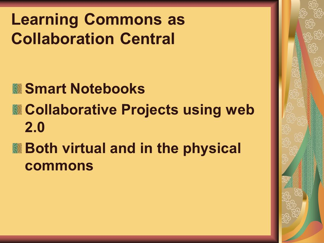 Learning Commons as Collaboration Central Smart Notebooks Collaborative Projects using web 2.0 Both virtual and in the physical commons