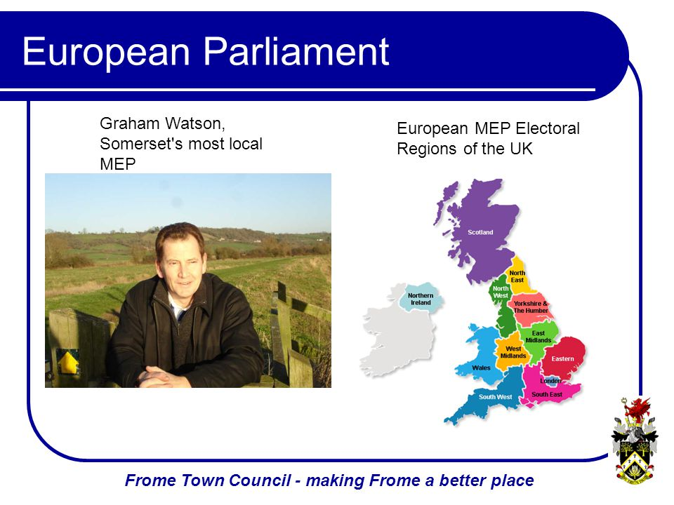 Frome Town Council - making Frome a better place European Parliament Graham Watson, Somerset s most local MEP European MEP Electoral Regions of the UK