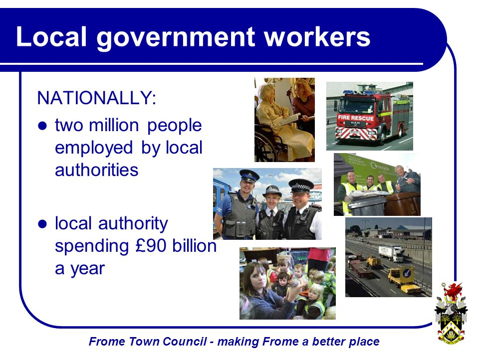 Frome Town Council - making Frome a better place Local government workers NATIONALLY: two million people employed by local authorities local authority spending £90 billion a year