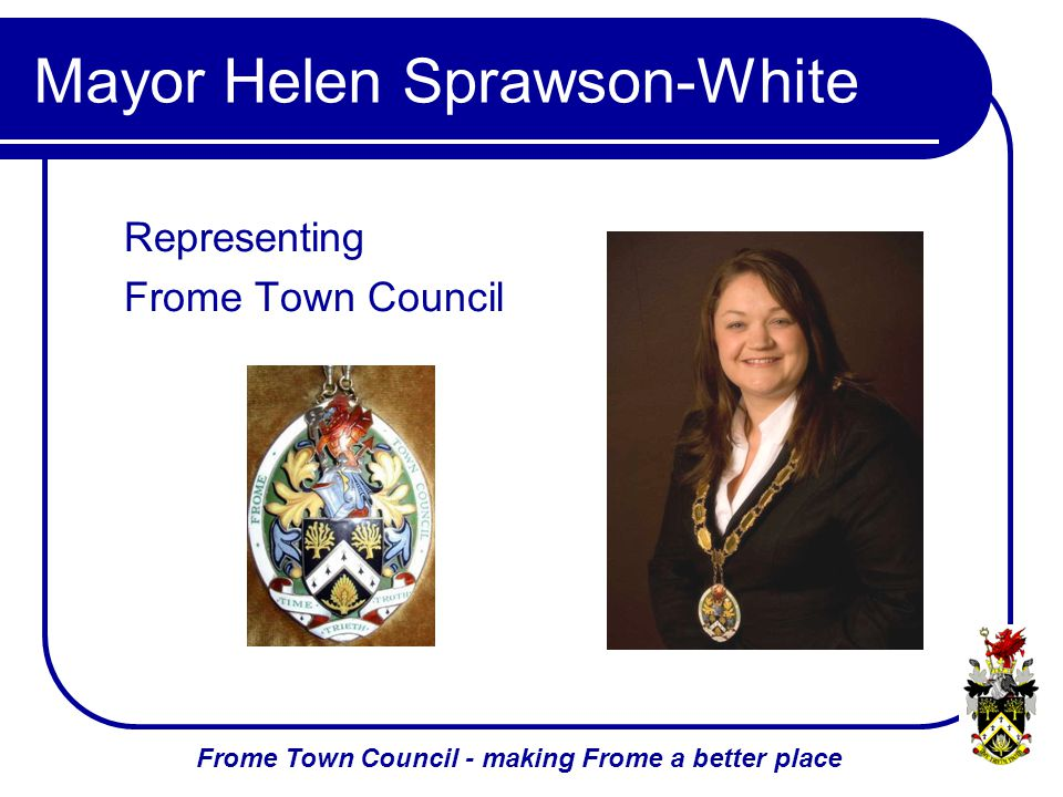 Frome Town Council - making Frome a better place Mayor Helen Sprawson-White Representing Frome Town Council