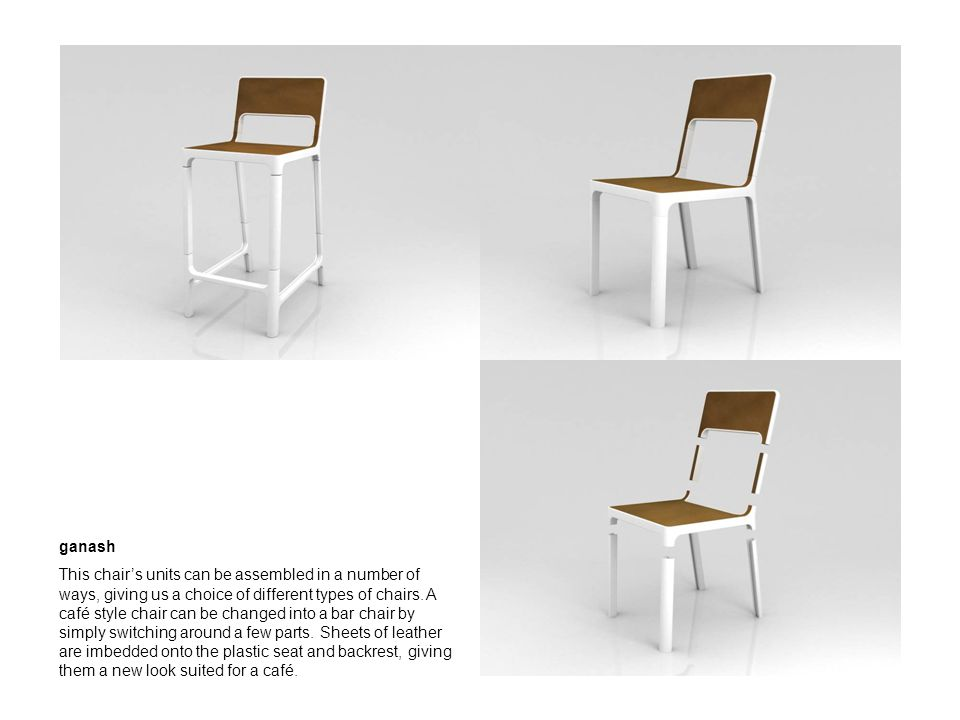 ganash This chairs units can be assembled in a number of ways, giving us a choice of different types of chairs. A café style chair can be changed into