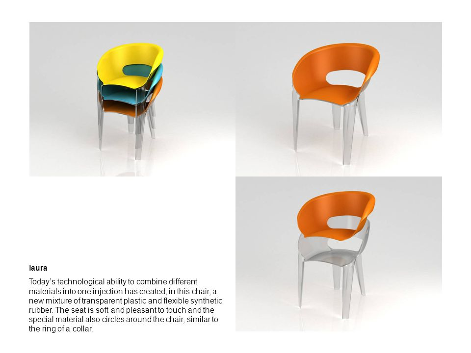 laura Todays technological ability to combine different materials into one injection has created, in this chair, a new mixture of transparent plastic