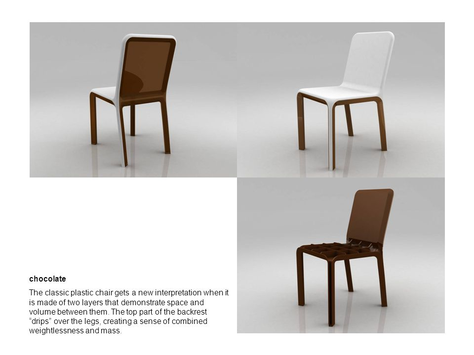 chocolate The classic plastic chair gets a new interpretation when it is made of two layers that demonstrate space and volume between them.