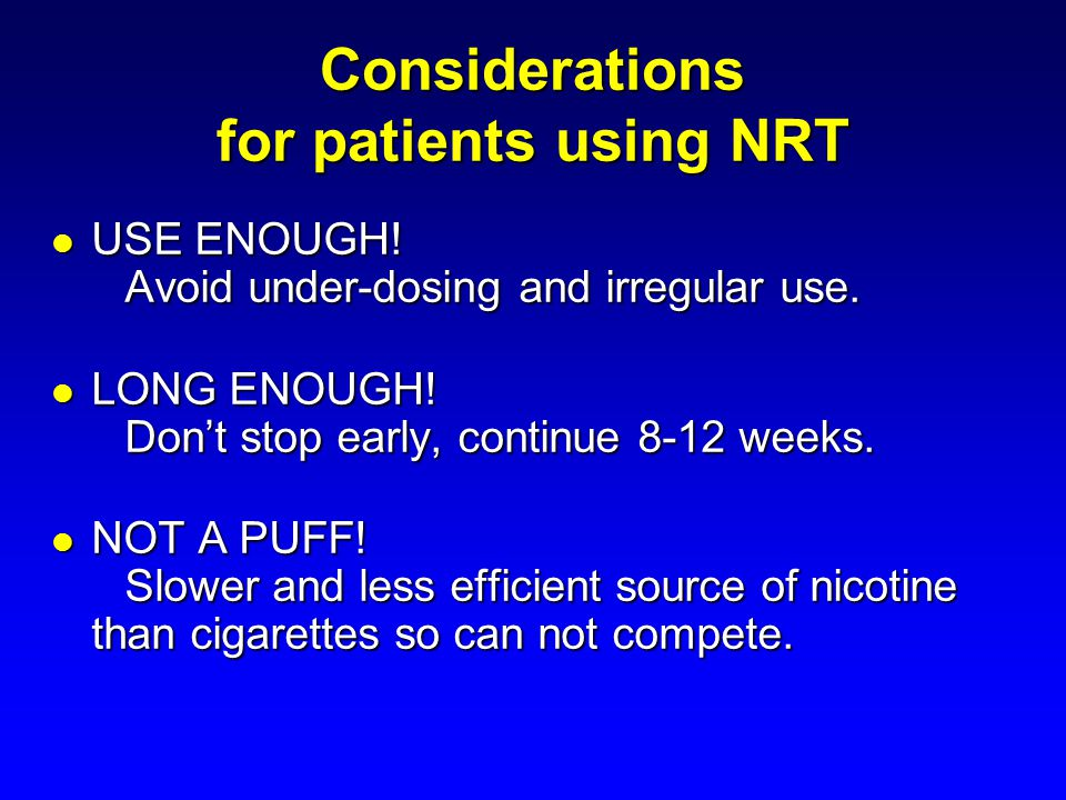 Considerations for patients using NRT USE ENOUGH! Avoid under-dosing and irregular use. USE ENOUGH! Avoid under-dosing and irregular use. LONG ENOUGH!