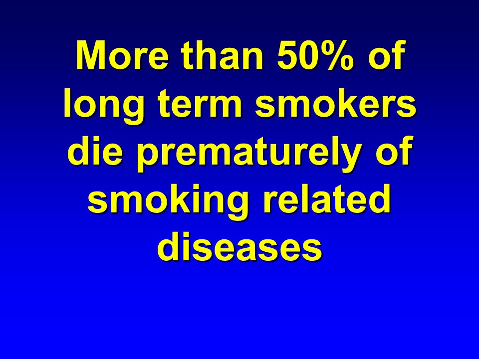 More than 50% of long term smokers die prematurely of smoking related diseases