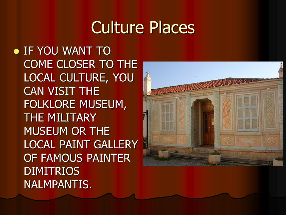 Culture Places IF YOU WANT TO COME CLOSER TO THE LOCAL CULTURE, YOU CAN VISIT THE FOLKLORE MUSEUM, THE MILITARY MUSEUM OR THE LOCAL PAINT GALLERY OF FAMOUS PAINTER DIMITRIOS NALMPANTIS.